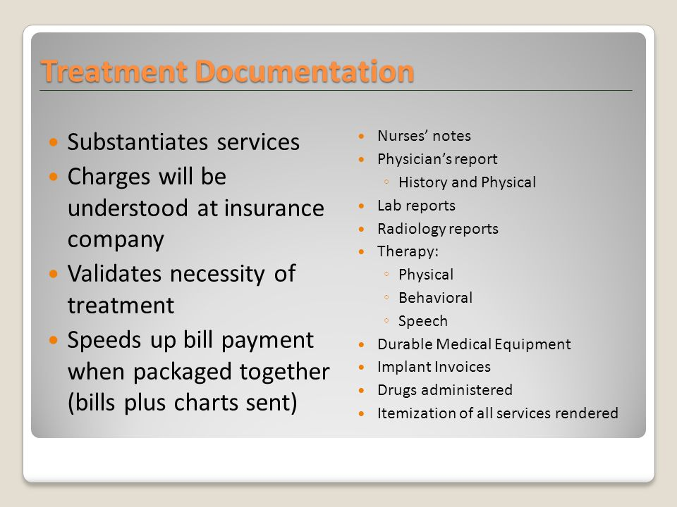 Treatment Documentation Substantiates services Charges will be understood at insurance company Validates necessity of treatment Speeds up bill payment