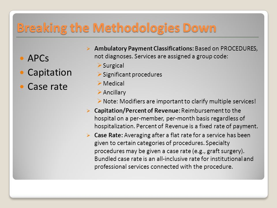 APCs Capitation Case rate  Ambulatory Payment Classifications: Based on PROCEDURES, not diagnoses.