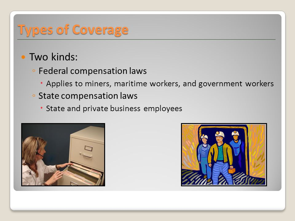 Two kinds: ◦ Federal compensation laws  Applies to miners, maritime workers, and government workers ◦ State compensation laws  State and private business employees Types of Coverage