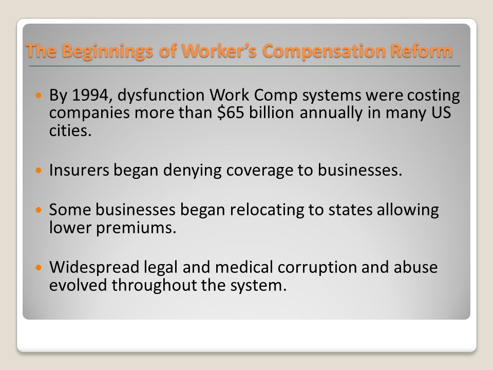 The Beginnings of Worker's Compensation Reform By 1994, dysfunction Work Comp systems were costing companies more than $65 billion annually in many US cities.