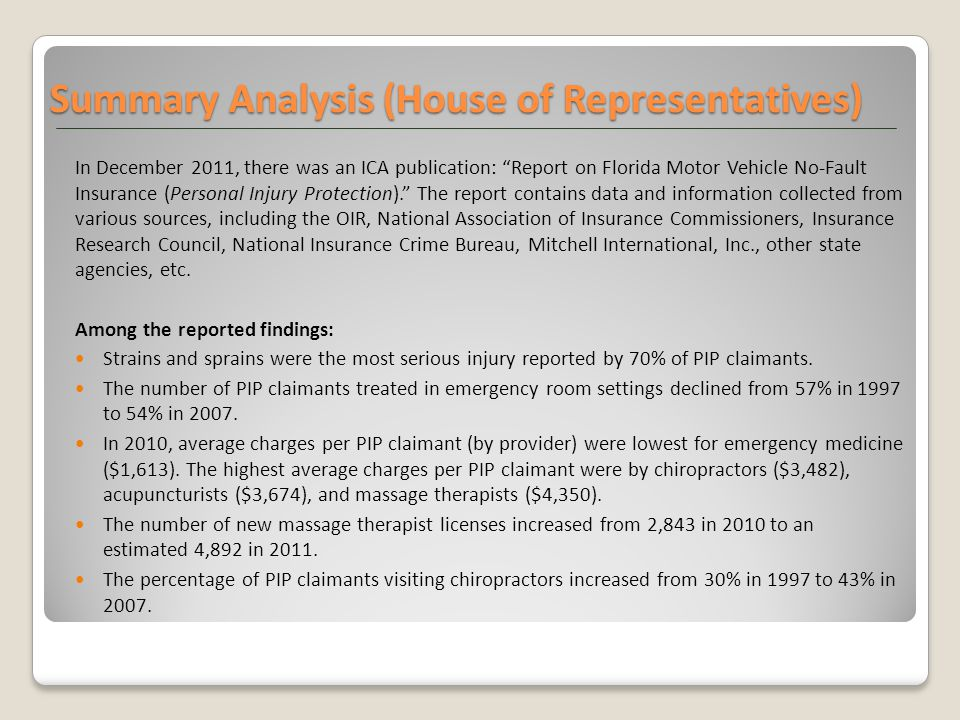 Summary Analysis (House of Representatives) In December 2011, there was an ICA publication: Report on Florida Motor Vehicle No-Fault Insurance (Personal Injury Protection). The report contains data and information collected from various sources, including the OIR, National Association of Insurance Commissioners, Insurance Research Council, National Insurance Crime Bureau, Mitchell International, Inc., other state agencies, etc.