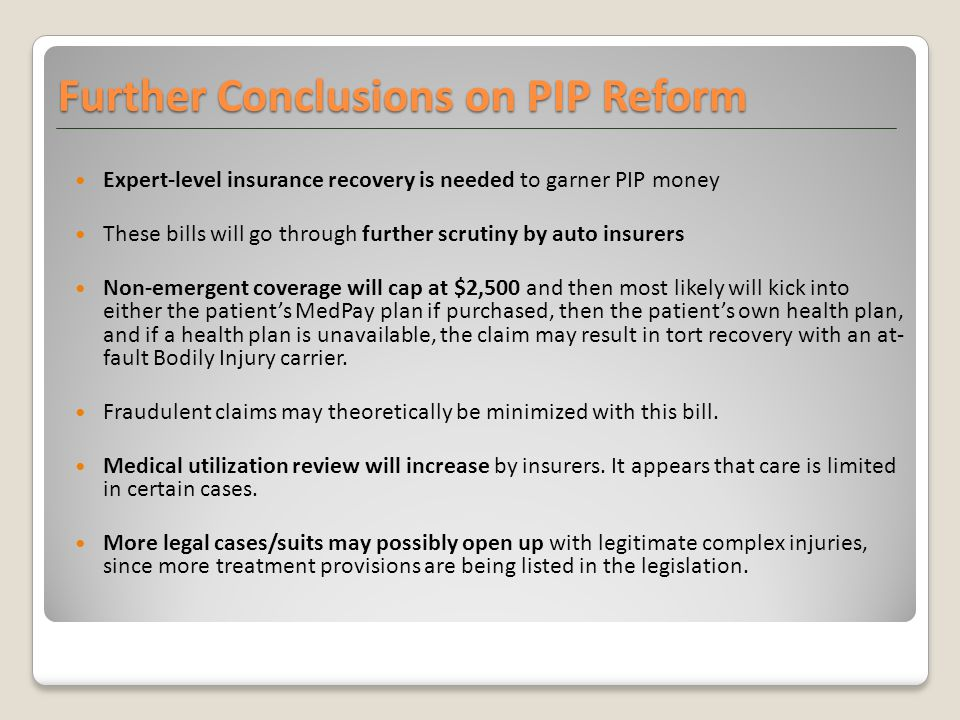Further Conclusions on PIP Reform Expert-level insurance recovery is needed to garner PIP money These bills will go through further scrutiny by auto insurers Non-emergent coverage will cap at $2,500 and then most likely will kick into either the patient's MedPay plan if purchased, then the patient's own health plan, and if a health plan is unavailable, the claim may result in tort recovery with an at- fault Bodily Injury carrier.