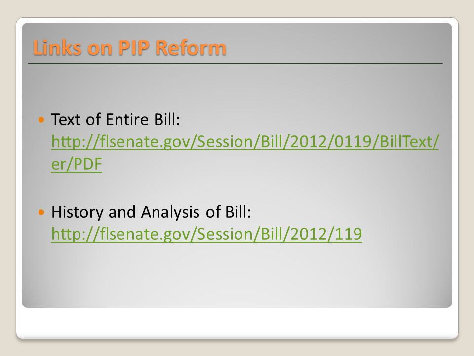 Links on PIP Reform Text of Entire Bill: http://flsenate.gov/Session/Bill/2012/0119/BillText/ er/PDF http://flsenate.gov/Session/Bill/2012/0119/BillText/ er/PDF History and Analysis of Bill: http://flsenate.gov/Session/Bill/2012/119 http://flsenate.gov/Session/Bill/2012/119
