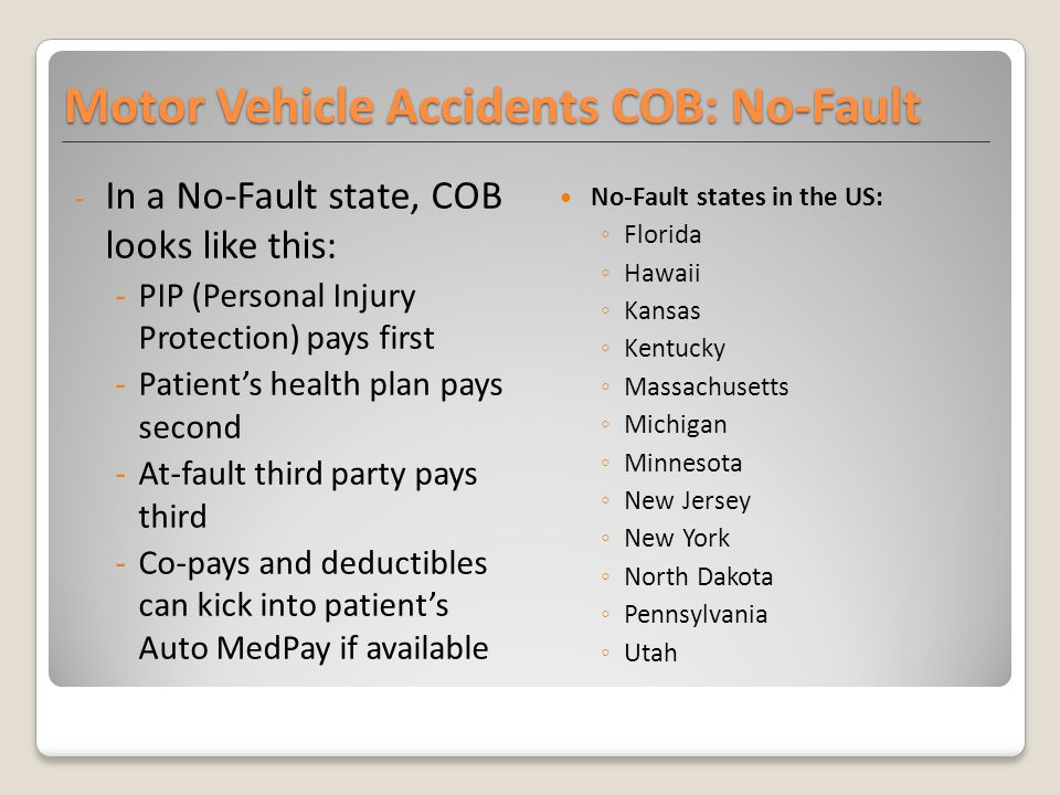 Motor Vehicle Accidents COB: No-Fault - In a No-Fault state, COB looks like this: -PIP (Personal Injury Protection) pays first -Patient's health plan