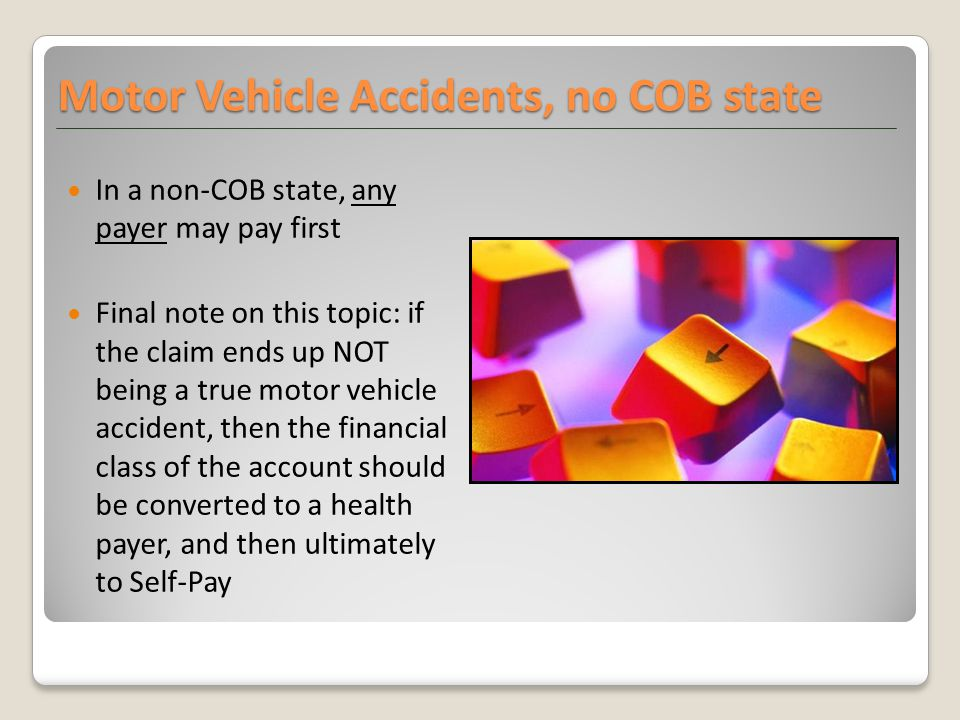 In a non-COB state, any payer may pay first Final note on this topic: if the claim ends up NOT being a true motor vehicle accident, then the financial class of the account should be converted to a health payer, and then ultimately to Self-Pay Motor Vehicle Accidents, no COB state