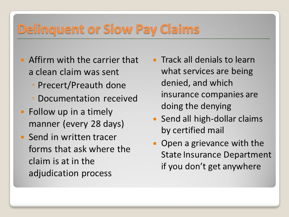 Affirm with the carrier that a clean claim was sent ◦ Precert/Preauth done ◦ Documentation received Follow up in a timely manner (every 28 days) Send in written tracer forms that ask where the claim is at in the adjudication process Track all denials to learn what services are being denied, and which insurance companies are doing the denying Send all high-dollar claims by certified mail Open a grievance with the State Insurance Department if you don't get anywhere Delinquent or Slow Pay Claims
