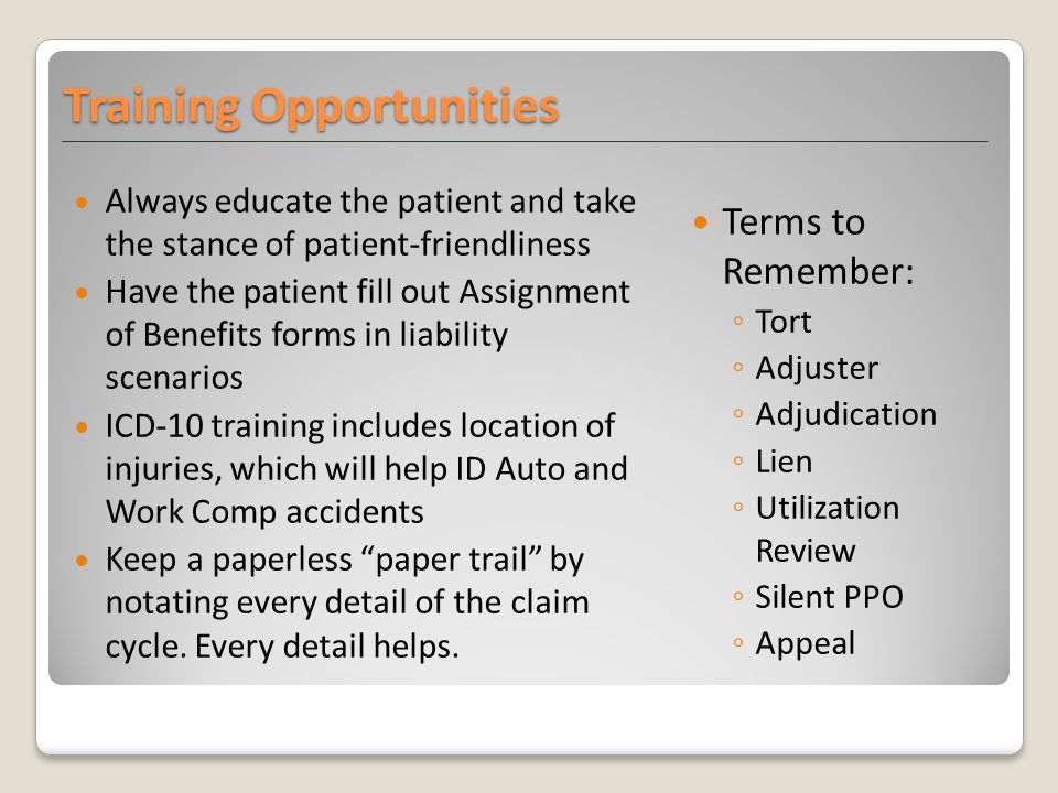 Always educate the patient and take the stance of patient-friendliness Have the patient fill out Assignment of Benefits forms in liability scenarios I