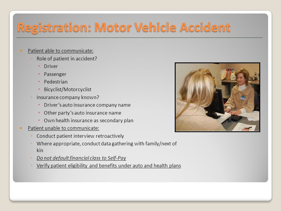 Registration: Motor Vehicle Accident Patient able to communicate: ◦ Role of patient in accident.