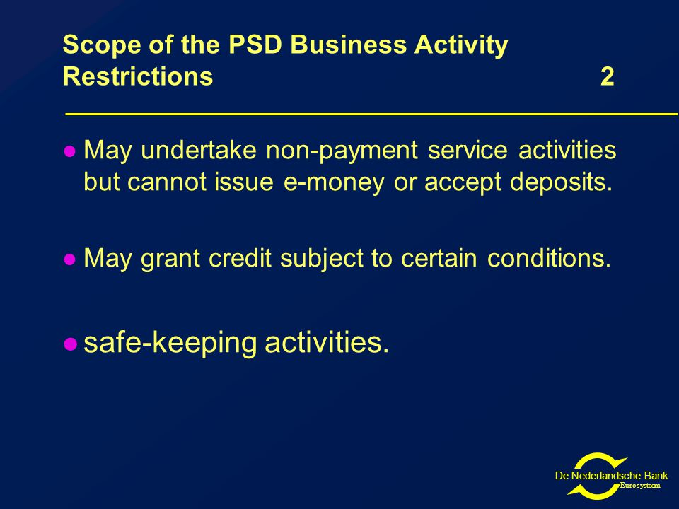De Nederlandsche Bank Eurosysteem Scope of the PSD Business Activity Restrictions 2 May undertake non-payment service activities but cannot issue e-money or accept deposits.