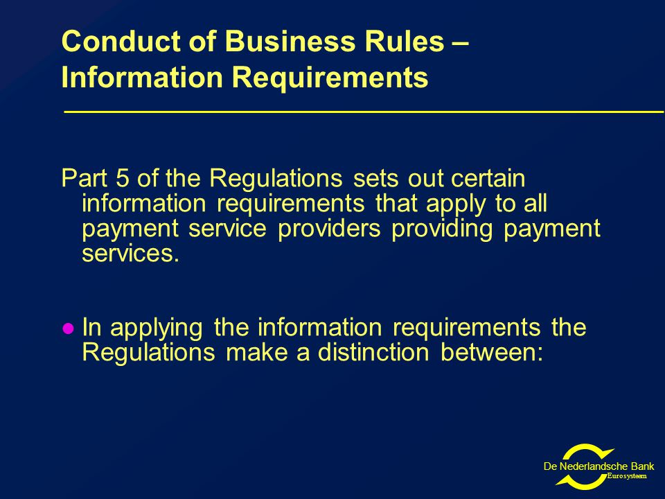 De Nederlandsche Bank Eurosysteem Conduct of Business Rules – Information Requirements Part 5 of the Regulations sets out certain information requirements that apply to all payment service providers providing payment services.