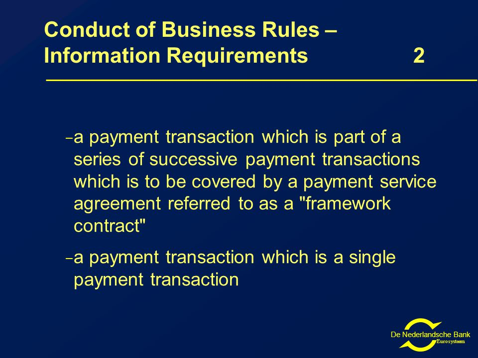 De Nederlandsche Bank Eurosysteem Conduct of Business Rules – Information Requirements2 – a payment transaction which is part of a series of successive payment transactions which is to be covered by a payment service agreement referred to as a framework contract – a payment transaction which is a single payment transaction