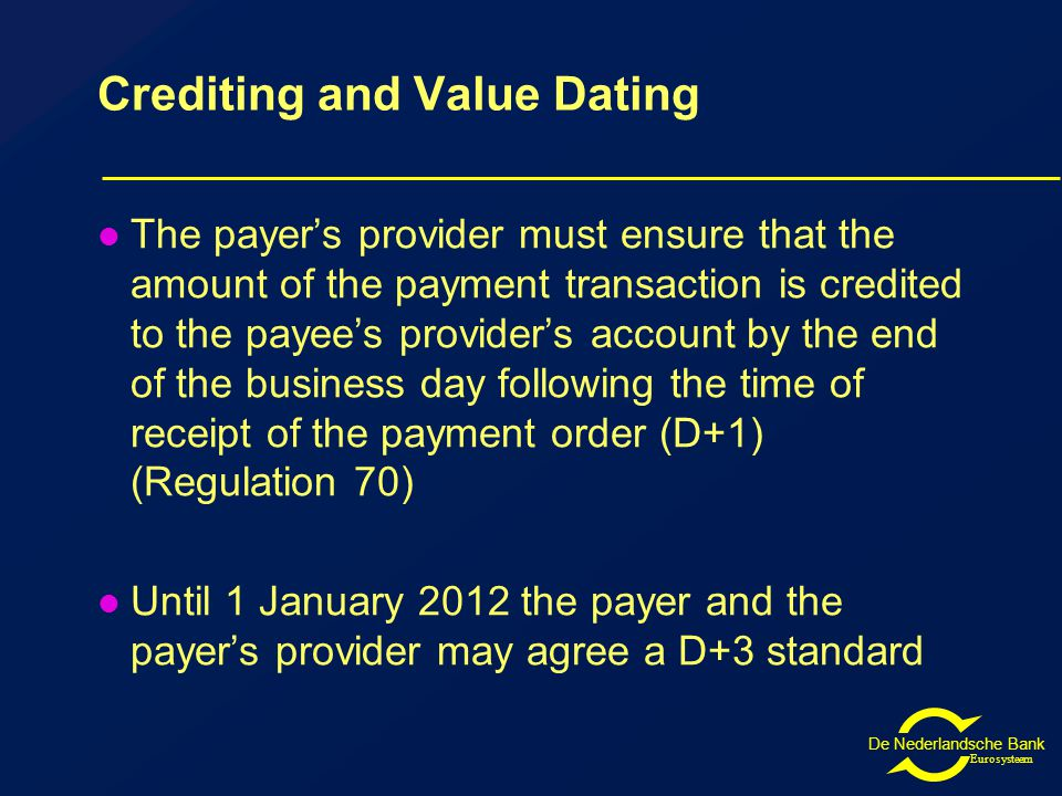 De Nederlandsche Bank Eurosysteem Crediting and Value Dating The payer's provider must ensure that the amount of the payment transaction is credited to the payee's provider's account by the end of the business day following the time of receipt of the payment order (D+1) (Regulation 70) Until 1 January 2012 the payer and the payer's provider may agree a D+3 standard