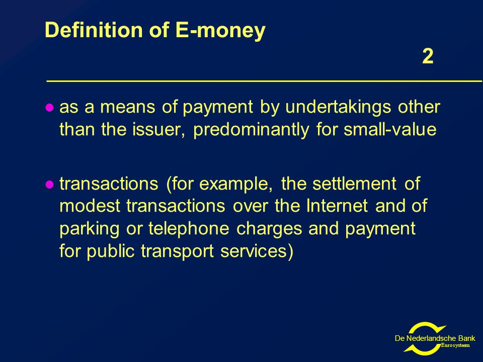 De Nederlandsche Bank Eurosysteem Definition of E-money 2 as a means of payment by undertakings other than the issuer, predominantly for small-value transactions (for example, the settlement of modest transactions over the Internet and of parking or telephone charges and payment for public transport services)