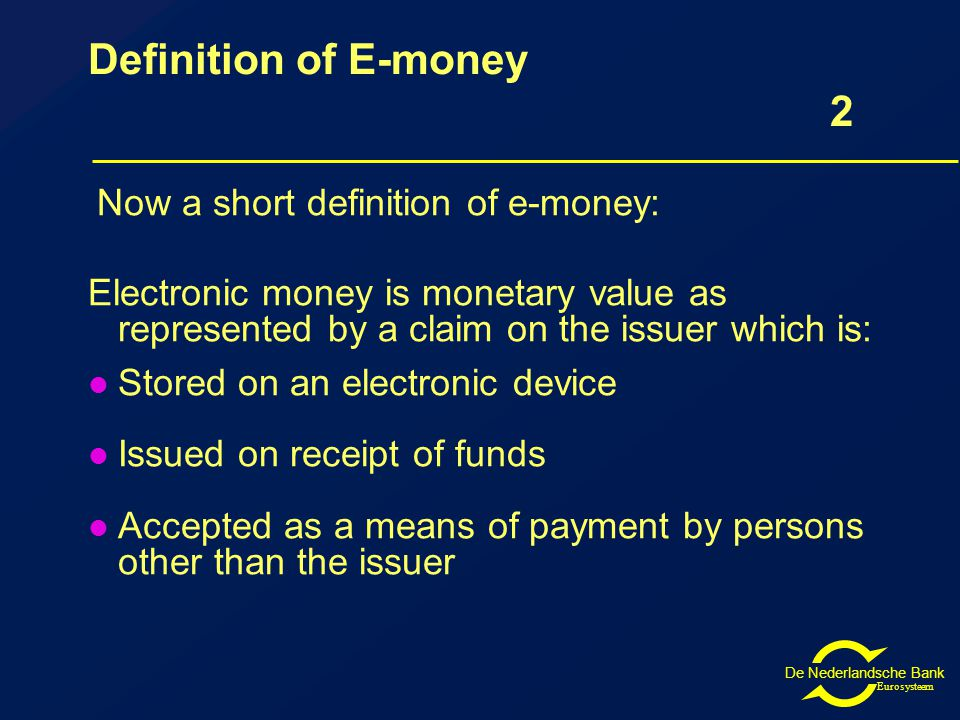 De Nederlandsche Bank Eurosysteem Definition of E-money 2 Now a short definition of e-money: Electronic money is monetary value as represented by a claim on the issuer which is: Stored on an electronic device Issued on receipt of funds Accepted as a means of payment by persons other than the issuer