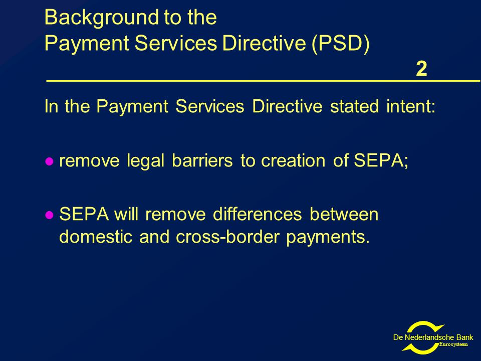De Nederlandsche Bank Eurosysteem Background to the Payment Services Directive (PSD) 2 In the Payment Services Directive stated intent: remove legal barriers to creation of SEPA; SEPA will remove differences between domestic and cross-border payments.