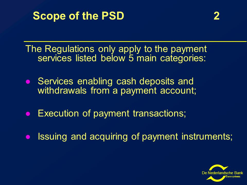 De Nederlandsche Bank Eurosysteem Scope of the PSD 2 The Regulations only apply to the payment services listed below 5 main categories: Services enabling cash deposits and withdrawals from a payment account; Execution of payment transactions; Issuing and acquiring of payment instruments;