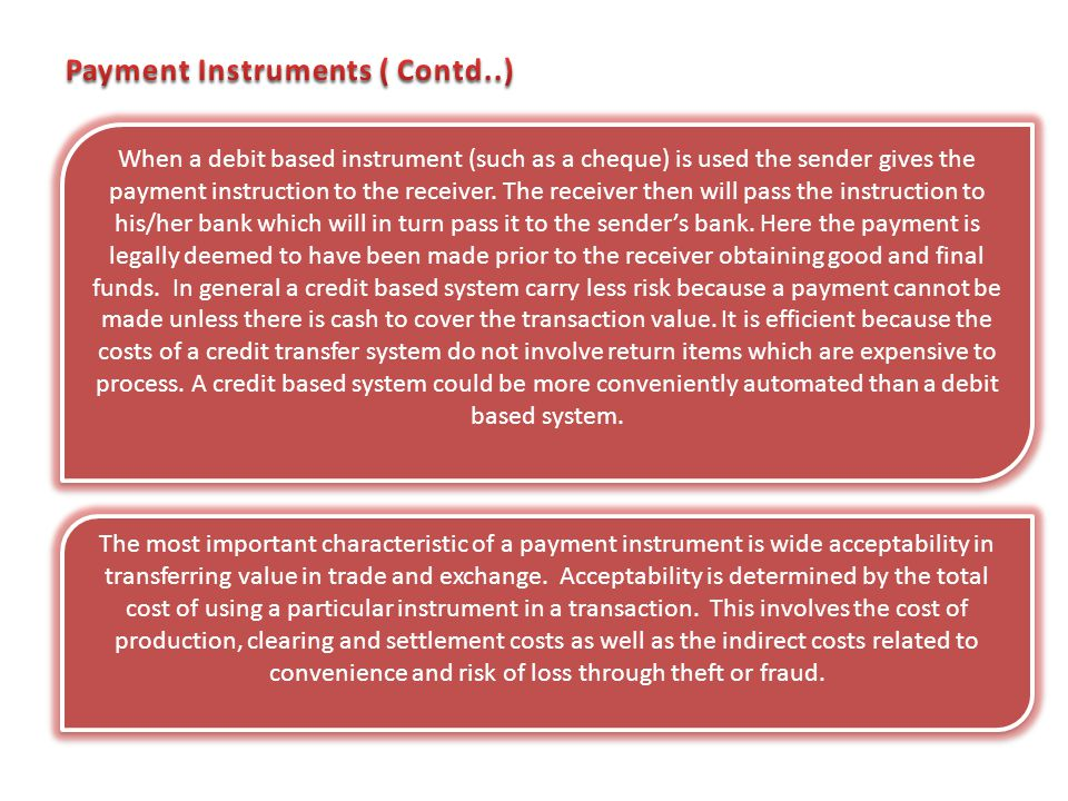When a debit based instrument (such as a cheque) is used the sender gives the payment instruction to the receiver. The receiver then will pass the ins