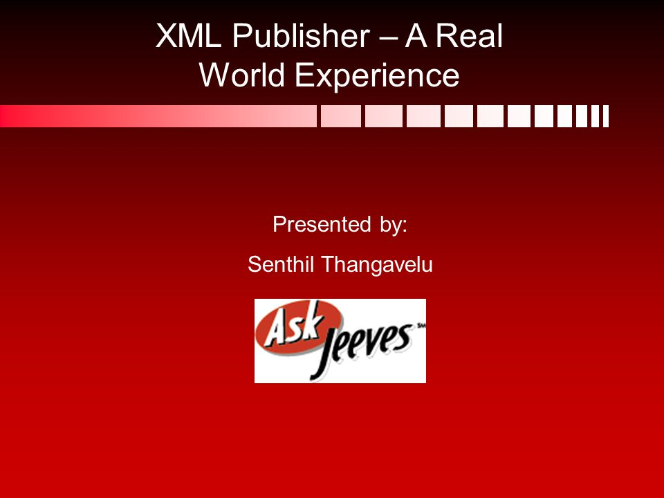 XML Publisher – A Real World Experience Presented by: Senthil Thangavelu