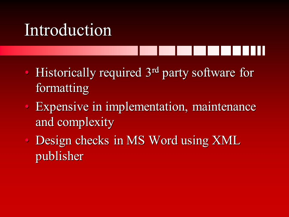 Introduction Historically required 3 rd party software for formattingHistorically required 3 rd party software for formatting Expensive in implementation, maintenance and complexityExpensive in implementation, maintenance and complexity Design checks in MS Word using XML publisherDesign checks in MS Word using XML publisher
