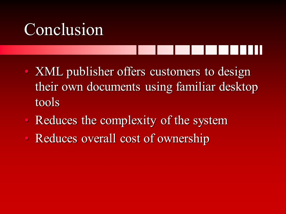 Conclusion XML publisher offers customers to design their own documents using familiar desktop toolsXML publisher offers customers to design their own