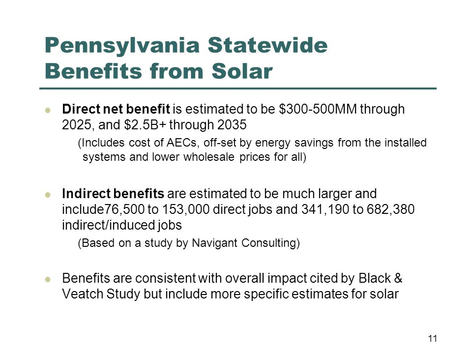 Pennsylvania Statewide Benefits from Solar Direct net benefit is estimated to be $300-500MM through 2025, and $2.5B+ through 2035 (Includes cost of AECs, off-set by energy savings from the installed systems and lower wholesale prices for all) Indirect benefits are estimated to be much larger and include76,500 to 153,000 direct jobs and 341,190 to 682,380 indirect/induced jobs (Based on a study by Navigant Consulting) Benefits are consistent with overall impact cited by Black & Veatch Study but include more specific estimates for solar 11