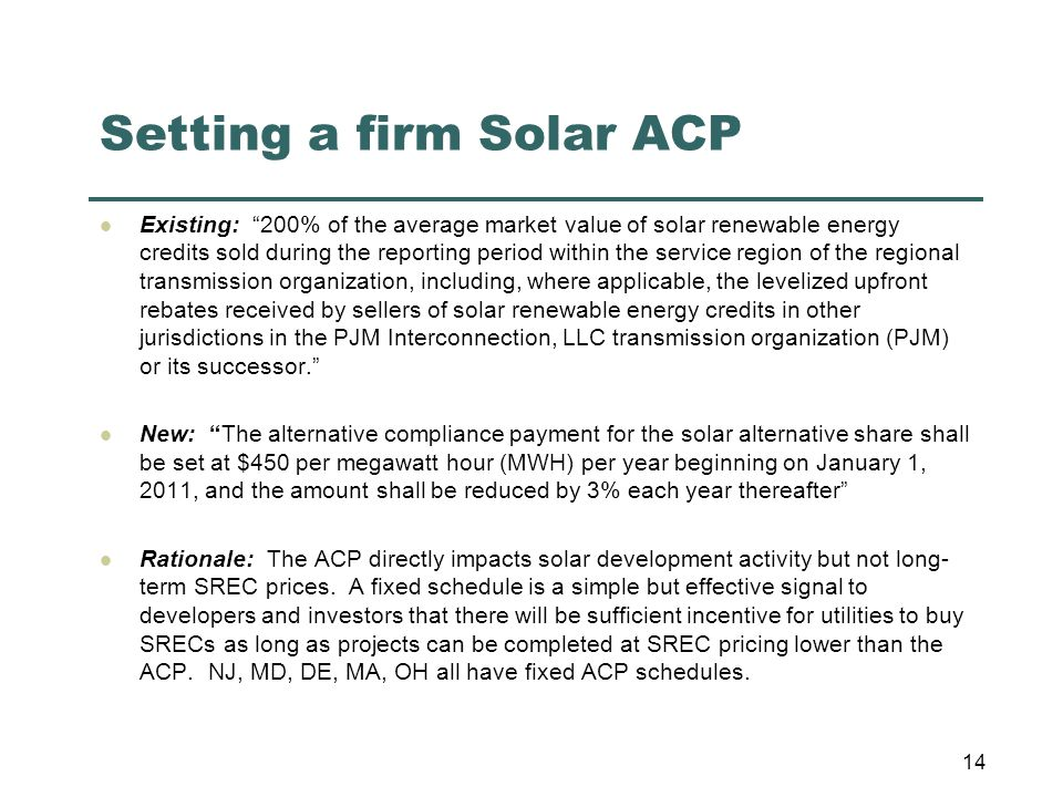 Setting a firm Solar ACP Existing: 200% of the average market value of solar renewable energy credits sold during the reporting period within the service region of the regional transmission organization, including, where applicable, the levelized upfront rebates received by sellers of solar renewable energy credits in other jurisdictions in the PJM Interconnection, LLC transmission organization (PJM) or its successor. New: The alternative compliance payment for the solar alternative share shall be set at $450 per megawatt hour (MWH) per year beginning on January 1, 2011, and the amount shall be reduced by 3% each year thereafter Rationale: The ACP directly impacts solar development activity but not long- term SREC prices.