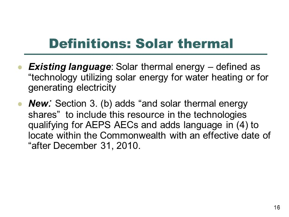 Definitions: Solar thermal Existing language: Solar thermal energy – defined as technology utilizing solar energy for water heating or for generating electricity New : Section 3.