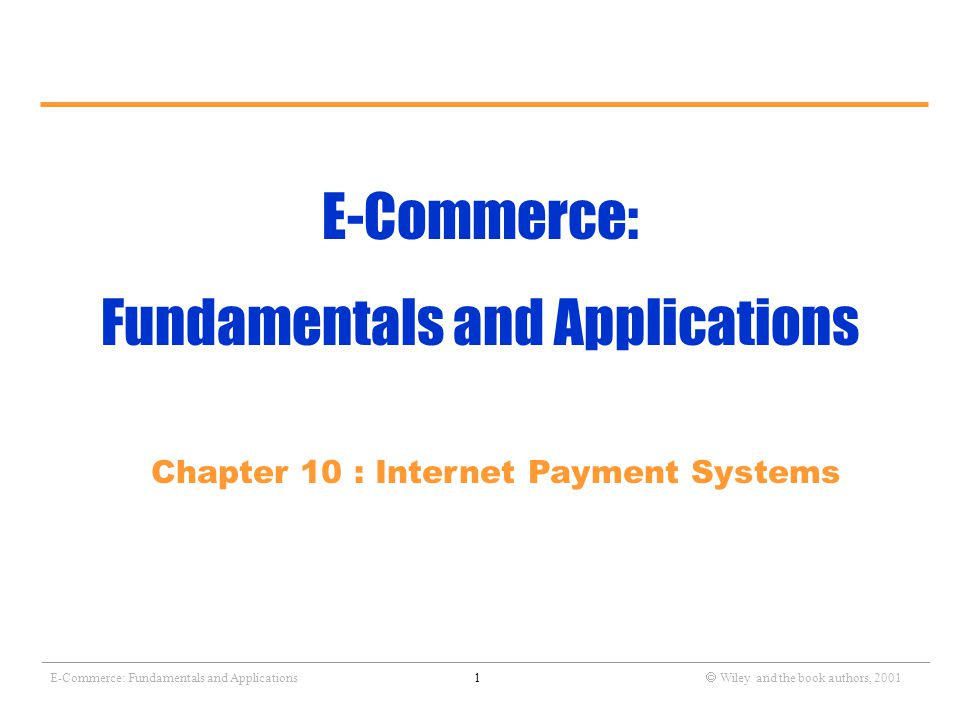 _______________________________________________________________________________________________________________ E-Commerce: Fundamentals and Applications1  Wiley and the book authors, 2001 E-Commerce: Fundamentals and Applications Chapter 10 : Internet Payment Systems