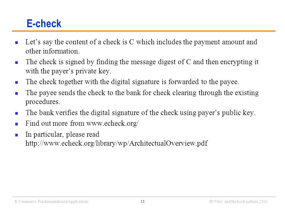_______________________________________________________________________________________________________________ E-Commerce: Fundamentals and Applications11  Wiley and the book authors, 2001 E-check Let's say the content of a check is C which includes the payment amount and other information.