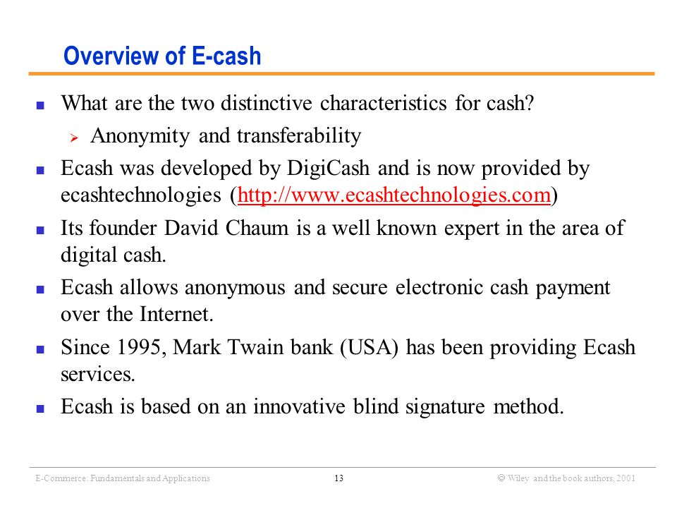 _______________________________________________________________________________________________________________ E-Commerce: Fundamentals and Applications13  Wiley and the book authors, 2001 Overview of E-cash What are the two distinctive characteristics for cash.