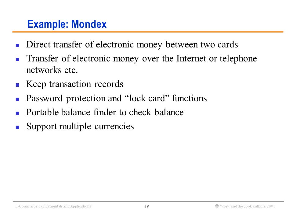 _______________________________________________________________________________________________________________ E-Commerce: Fundamentals and Applications19  Wiley and the book authors, 2001 Example: Mondex Direct transfer of electronic money between two cards Transfer of electronic money over the Internet or telephone networks etc.