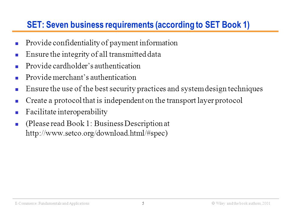 _______________________________________________________________________________________________________________ E-Commerce: Fundamentals and Applications5  Wiley and the book authors, 2001 SET: Seven business requirements (according to SET Book 1) Provide confidentiality of payment information Ensure the integrity of all transmitted data Provide cardholder's authentication Provide merchant's authentication Ensure the use of the best security practices and system design techniques Create a protocol that is independent on the transport layer protocol Facilitate interoperability (Please read Book 1: Business Description at http://www.setco.org/download.html/#spec)