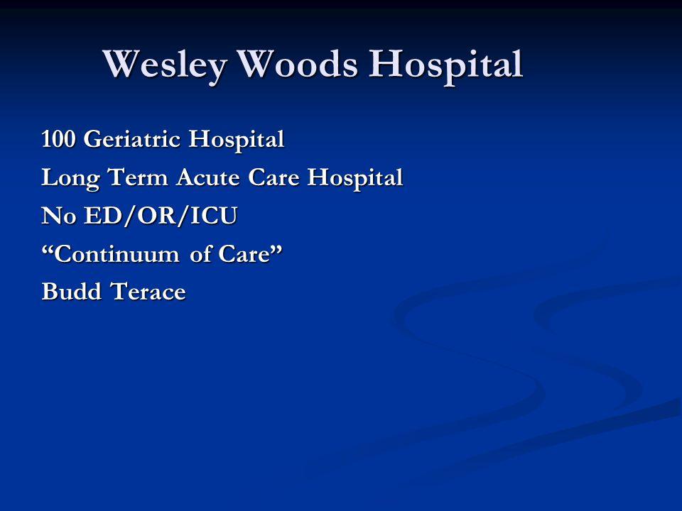 Wesley Woods Hospital 100 Geriatric Hospital Long Term Acute Care Hospital No ED/OR/ICU Continuum of Care Budd Terace