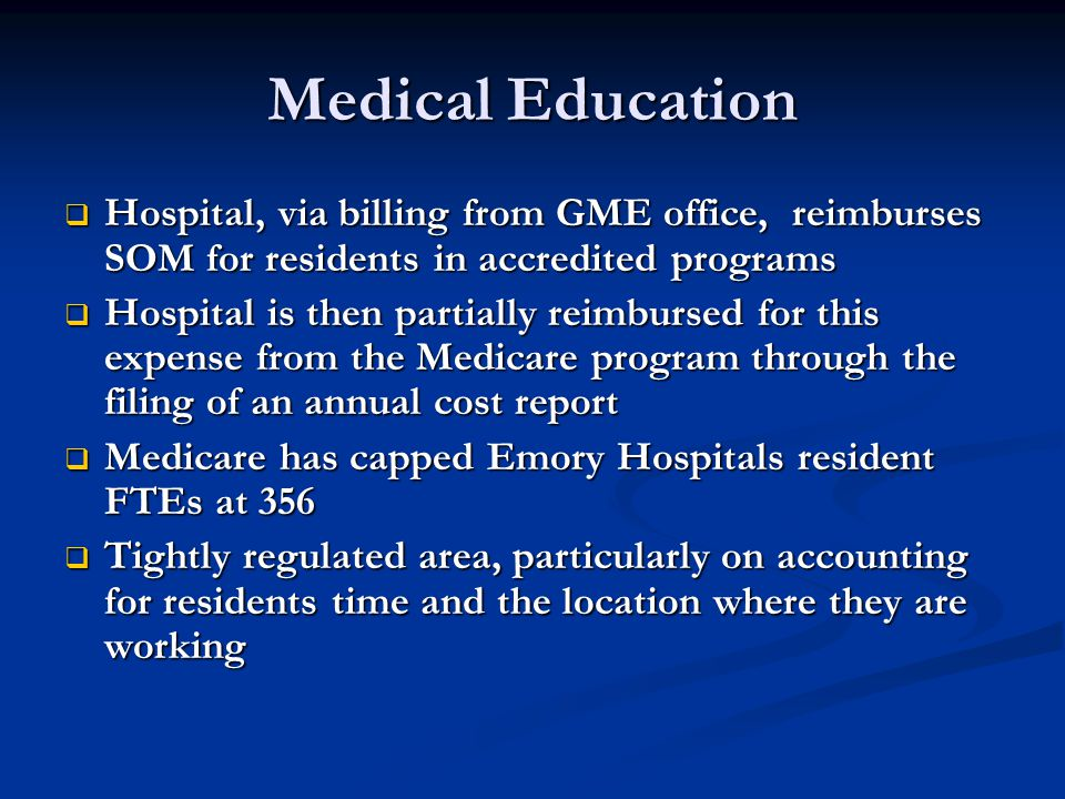 Medical Education  Hospital, via billing from GME office, reimburses SOM for residents in accredited programs  Hospital is then partially reimbursed for this expense from the Medicare program through the filing of an annual cost report  Medicare has capped Emory Hospitals resident FTEs at 356  Tightly regulated area, particularly on accounting for residents time and the location where they are working