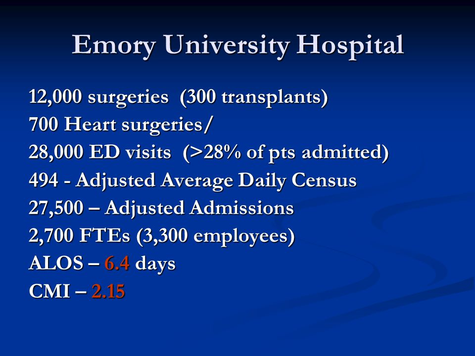 Emory University Hospital 12,000 surgeries (300 transplants) 700 Heart surgeries/ 28,000 ED visits (>28% of pts admitted) 494 - Adjusted Average Daily Census 27,500 – Adjusted Admissions 2,700 FTEs (3,300 employees) ALOS – 6.4 days CMI – 2.15