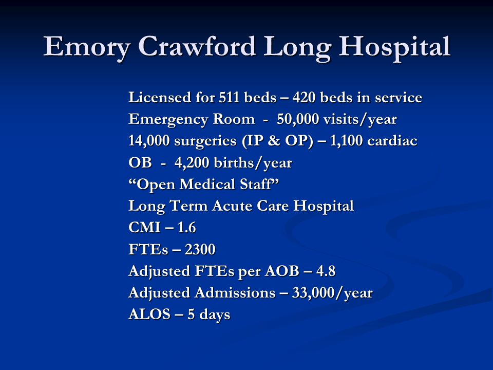 Licensed for 511 beds – 420 beds in service Emergency Room - 50,000 visits/year 14,000 surgeries (IP & OP) – 1,100 cardiac OB - 4,200 births/year Open Medical Staff Long Term Acute Care Hospital CMI – 1.6 FTEs – 2300 Adjusted FTEs per AOB – 4.8 Adjusted Admissions – 33,000/year ALOS – 5 days Emory Crawford Long Hospital