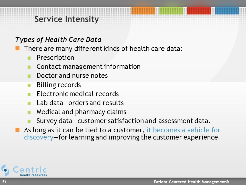 Patient Centered Health Management® 24 Service Intensity Types of Health Care Data There are many different kinds of health care data: Prescription Contact management information Doctor and nurse notes Billing records Electronic medical records Lab data—orders and results Medical and pharmacy claims Survey data—customer satisfaction and assessment data.