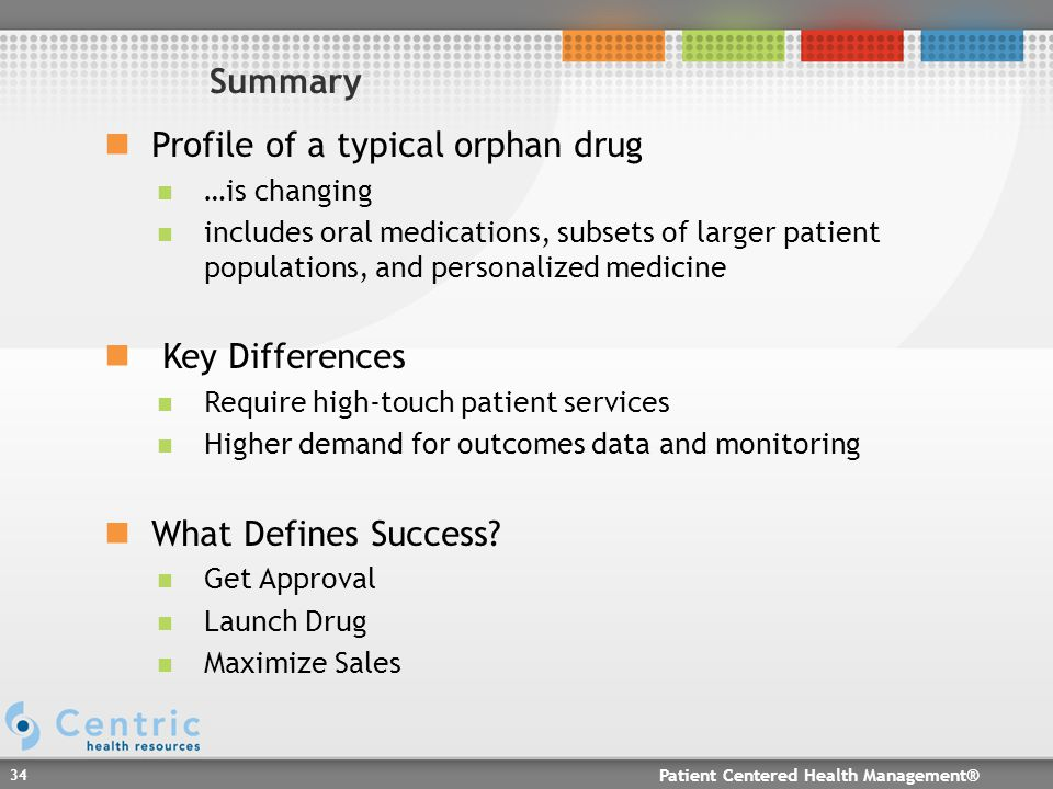 Patient Centered Health Management® 34 Profile of a typical orphan drug …is changing includes oral medications, subsets of larger patient populations, and personalized medicine Key Differences Require high-touch patient services Higher demand for outcomes data and monitoring What Defines Success.
