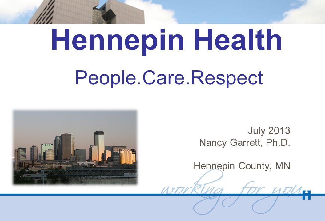 Hennepin Health People.Care.Respect July 2013 Nancy Garrett, Ph.D. Hennepin County, MN