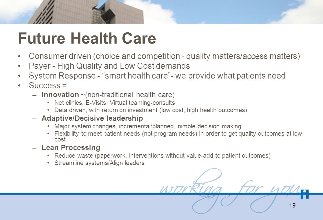 Future Health Care Consumer driven (choice and competition - quality matters/access matters) Payer - High Quality and Low Cost demands System Response
