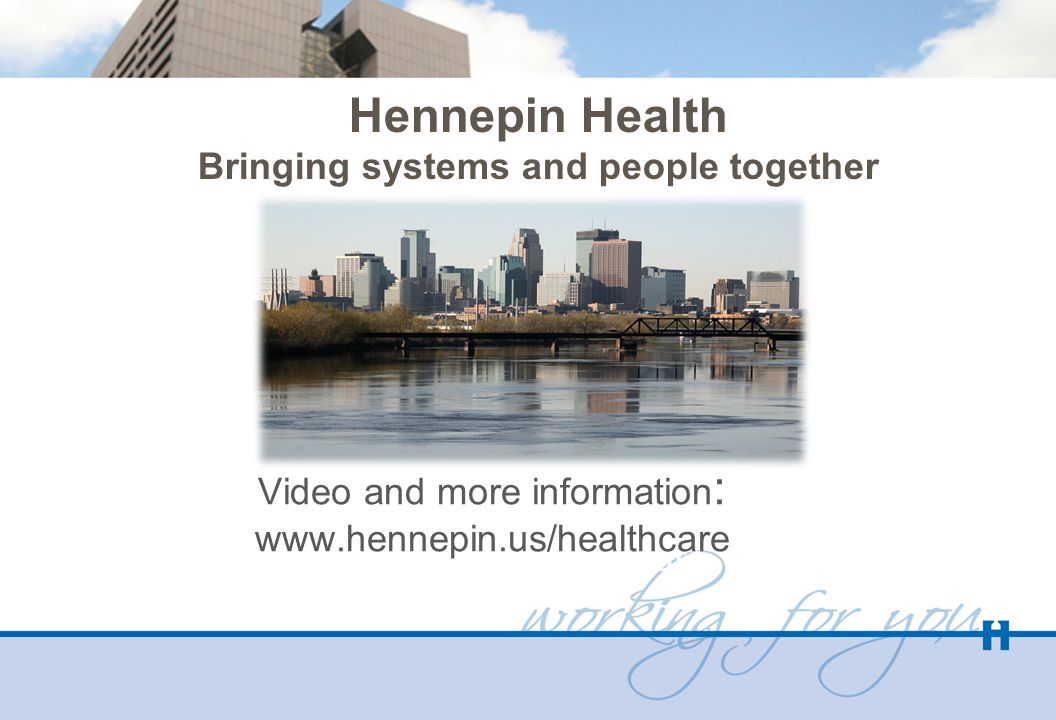 Hennepin Health Bringing systems and people together www.hennepin.us/healthcare Video and more information : www.hennepin.us/healthcare