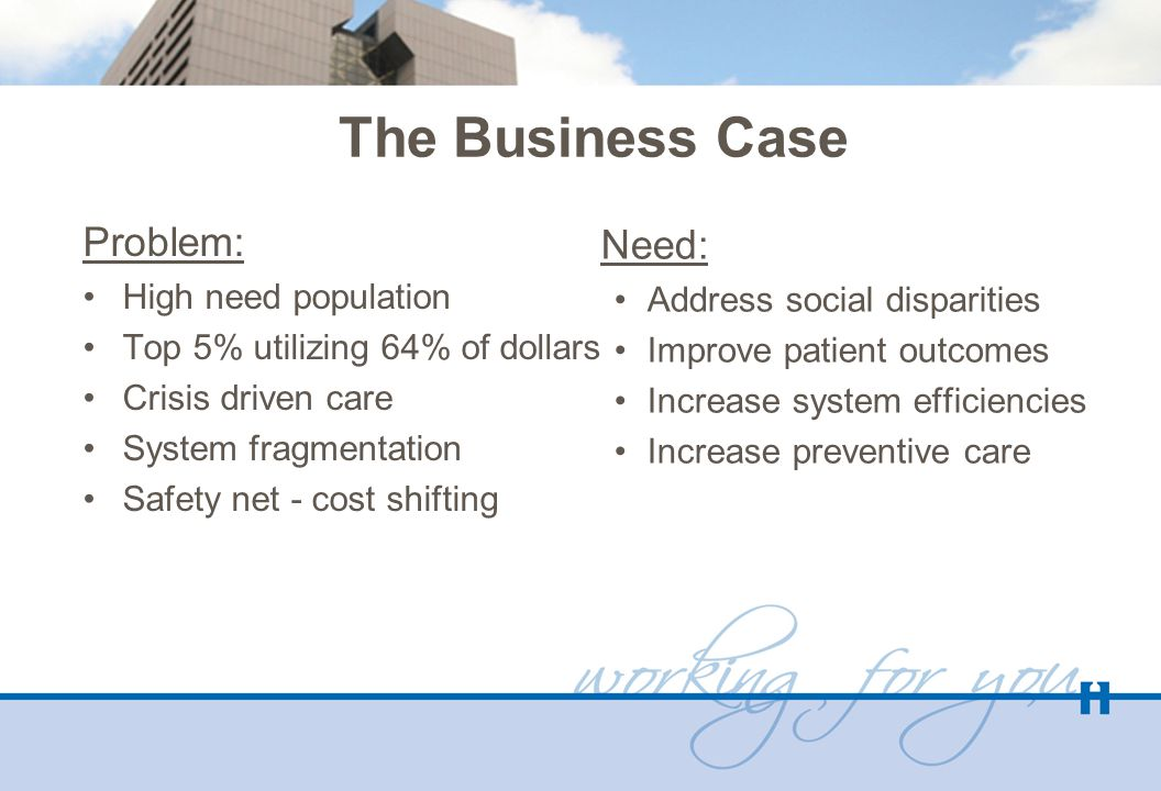 The Business Case Problem: High need population Top 5% utilizing 64% of dollars Crisis driven care System fragmentation Safety net - cost shifting Nee