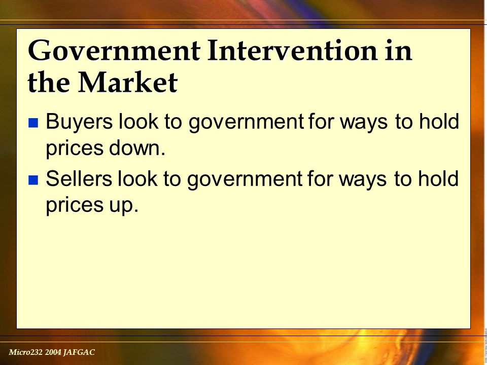 Micro232 2004 JAFGAC Government Intervention in the Market n Buyers look to government for ways to hold prices down.