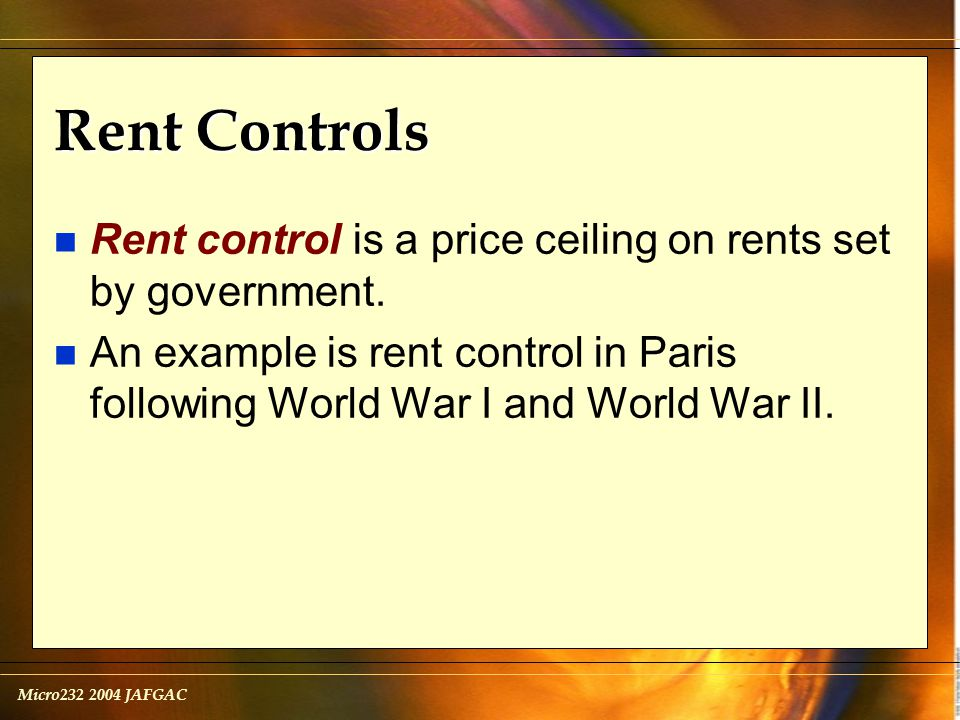 Micro232 2004 JAFGAC Rent Controls n Rent control is a price ceiling on rents set by government.