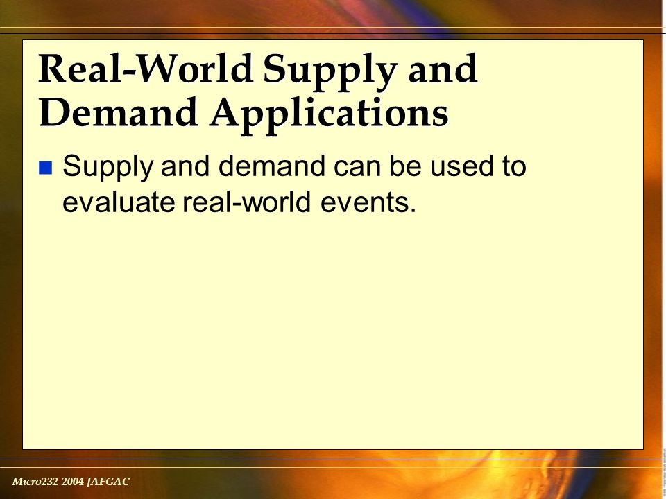 Micro232 2004 JAFGAC Real-World Supply and Demand Applications n Supply and demand can be used to evaluate real-world events.