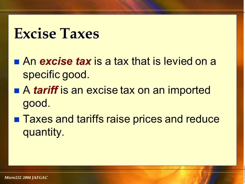 Micro232 2004 JAFGAC Excise Taxes n An excise tax is a tax that is levied on a specific good.