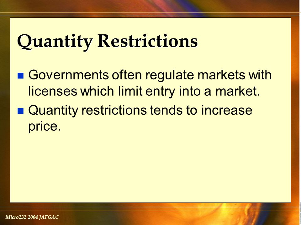 Micro232 2004 JAFGAC Quantity Restrictions n Governments often regulate markets with licenses which limit entry into a market.