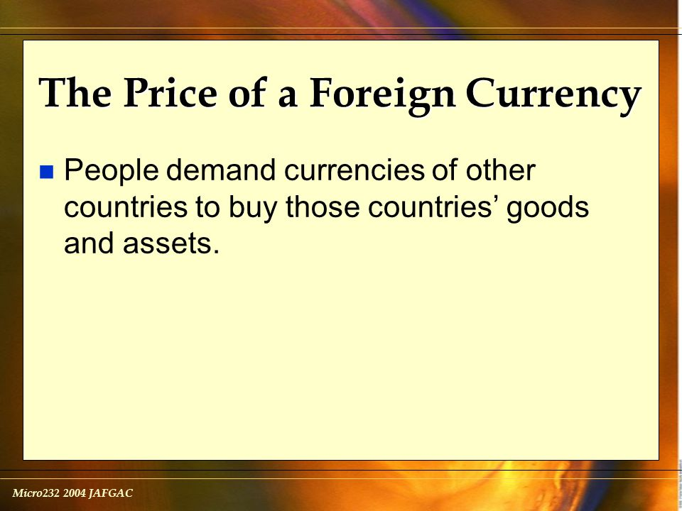 Micro232 2004 JAFGAC The Price of a Foreign Currency n People demand currencies of other countries to buy those countries' goods and assets.