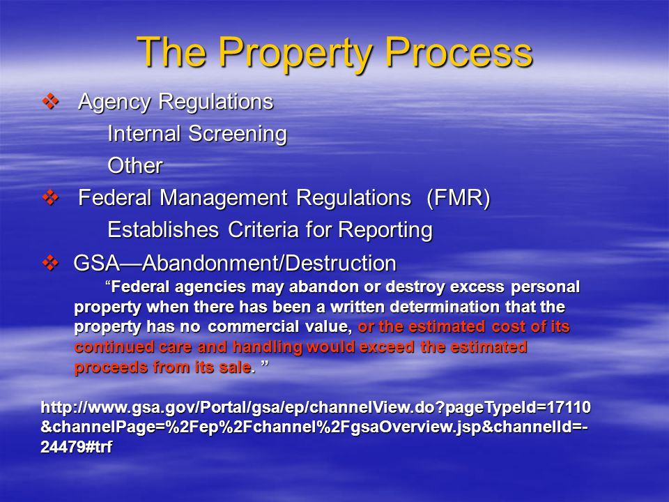 The Property Process  Agency Regulations Internal Screening Other  Federal Management Regulations (FMR) Establishes Criteria for Reporting  GSA—Abandonment/Destruction Federal agencies may abandon or destroy excess personal property when there has been a written determination that the property has no commercial value, or the estimated cost of its continued care and handling would exceed the estimated proceeds from its sale.