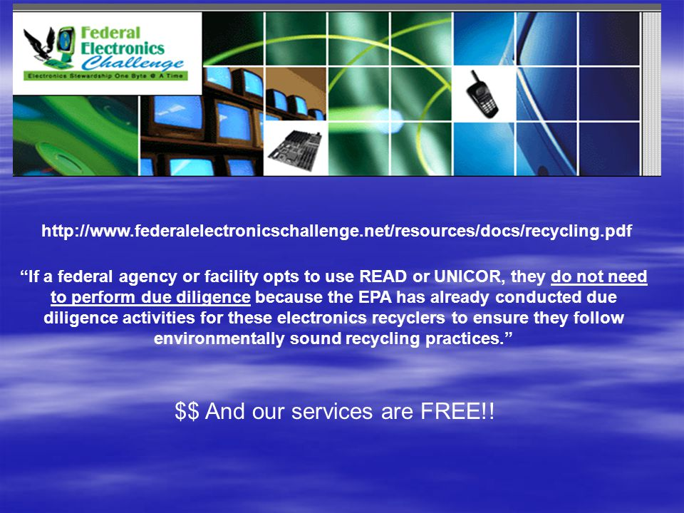 http://www.federalelectronicschallenge.net/resources/docs/recycling.pdf If a federal agency or facility opts to use READ or UNICOR, they do not need to perform due diligence because the EPA has already conducted due diligence activities for these electronics recyclers to ensure they follow environmentally sound recycling practices. $$ And our services are FREE!!